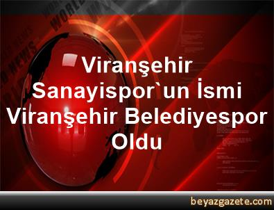 Viranşehir Sanayispor'un İsmi Viranşehir Belediyespor Oldu