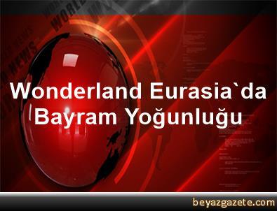 Wonderland Eurasia'da Bayram Yoğunluğu