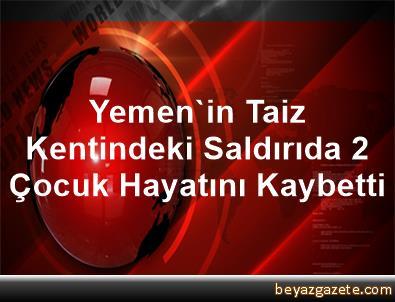 Yemen'in Taiz Kentindeki Saldırıda 2 Çocuk Hayatını Kaybetti
