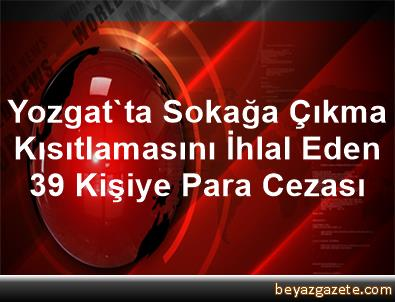 Yozgat'ta Sokağa Çıkma Kısıtlamasını İhlal Eden 39 Kişiye Para Cezası