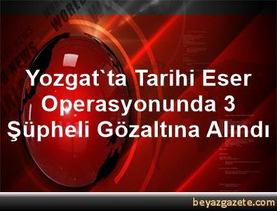 Yozgat'ta Tarihi Eser Operasyonunda 3 Şüpheli Gözaltına Alındı