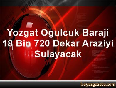Yozgat Ogulcuk Baraji 18 Bin 720 Dekar Araziyi Sulayacak